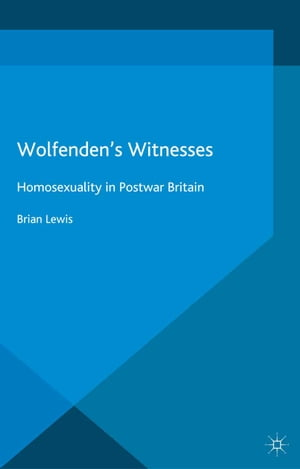 Wolfenden's Witnesses: Homosexuality in Postwar Britain by Brian Lewis