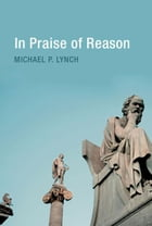 In Praise of Reason: Why Rationality Matters for Democracy by Michael P. Lynch