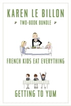 Karen Le Billon Two-Book Bundle: French Kids Eat Everything and Getting to YUM by Karen Le Billon