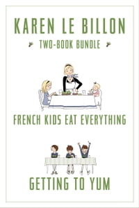 Karen Le Billon Two-Book Bundle: French Kids Eat Everything and Getting to YUM