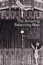 The Amazing Balancing Man: My Life as an Acrobat, Circus Performer, Stunt Man and Comedian
