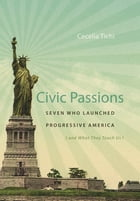 Civic Passions: Seven Who Launched Progressive America (and What They Teach Us) by Cecelia Tichi