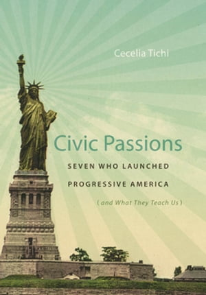 Civic Passions Seven Who Launched Progressive America (and What They Teach Us)