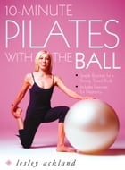 10-Minute Pilates with the Ball: Simple Routines for a Strong, Toned Body – includes exercises for pregnancy by Lesley Ackland