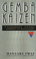 Gemba Kaizen: A Commonsense, Low-Cost Approach to Management: A Commonsense, Low-Cost Approach to Management by Masaaki Imai