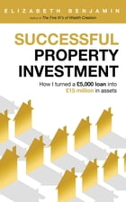 Successful Property Investment: How I turned a £5,000 loan into £15 million in assets by Benjamin Elizabeth