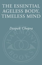 The Essential Ageless Body, Timeless Mind: The Essence of the Quantum Alternative to Growing Old by Deepak Chopra