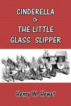 Cinderella: The Little Glass Slipper by Henry W. Hewet
