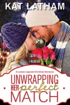 Unwrapping Her Perfect Match: A London Legends Christmas Romance by Kat Latham