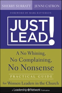 Just Lead!: A No Whining, No Complaining, No Nonsense Practical Guide for Women Leaders in the…