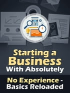 How to Start a Business With No Experience: Beginners Guide and Tips - Basics Reloaded by Lance Bishop