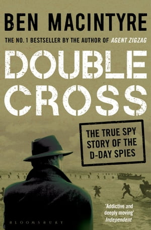 Double Cross: The True Story of The D-Day Spies The True Story of The D-Day Spies