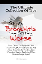 The Ultimate Collection Of Tips To Stop Bronchitis From Getting Worse: Basic Details On Symptoms And Treatment Of Chronic Bronchitis And Acute Bronchi by KMS Publishing