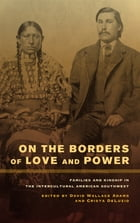 On the Borders of Love and Power: Families and Kinship in the Intercultural American Southwest by David Wallace Adams
