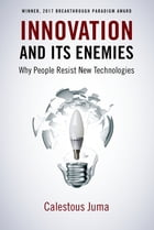Innovation and Its Enemies: Why People Resist New Technologies by Calestous Juma