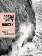 A Dream of White Horses: Recollections of a Life on the Rocks by Edwin Drummond