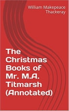 The Christmas Books of Mr. M.A. Titmarsh (Annotated) by William Makepeace Thackeray
