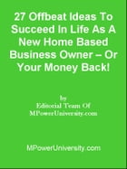 27 Offbeat Ideas To Succeed In Life As A New Home Based Business Owner – Or Your Money Back! by Editorial Team Of MPowerUniversity.com