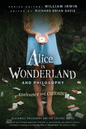 Alice in Wonderland and Philosophy: Curiouser and Curiouser by William Irwin