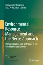 Environmental Resource Management and the Nexus Approach: Managing Water, Soil, and Waste in the Context of Global Change by Hiroshan Hettiarachchi