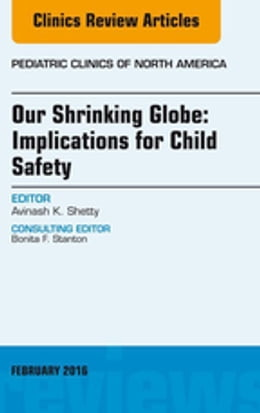 Book Our Shrinking Globe: Implications for Child Safety, An Issue of Pediatric Clinics of North America… by Avinash Shetty, MD, FAAP, FIDSA