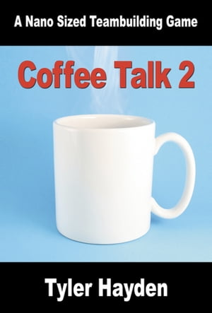 Coffee Talk Two: Another Nano Sized Team Buildng Game by Tyler Hayden