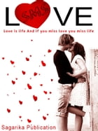 Love SMS: Love is Life and if you miss Love, you miss Life by Bhaskar Banerjee
