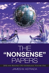 """The """"Nonsense"""" Papers: 2012 and Beyond: UFO Anthology, Volume One"""