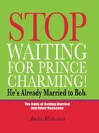 Stop Waiting for Prince Charming! He's Already Married to Bob.: The Odds of Gettig Married and Other Nonsense by Anita Reinsma
