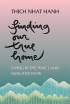 Finding Our True Home: Living in the Pure Land Here and Now by Thich Nhat Hanh