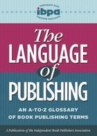The Language of Publishing: An A-to-Z Glossary of Book Publishing Terms by Independent Book Publishers Association