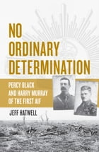 No Ordinary Determination: Percy Black and Harry Murray of the First AIF by Jeff Hatwell