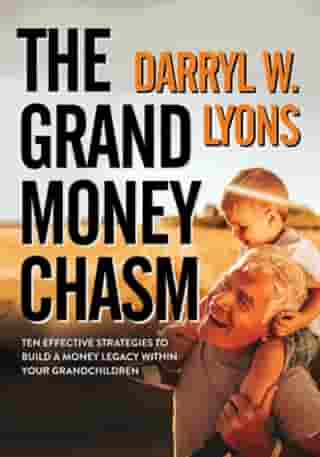 The Grand Money Chasm: Ten Effective Strategies to Build a Money Legacy Within Your Grandchildren by Darryl W. Lyons
