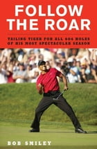 Follow the Roar: Tailing Tiger for All 604 Holes of His Most Spectacular Season by Bob Smiley