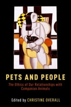 Pets and People: The Ethics of Our Relationships with Companion Animals by Christine Overall