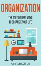 Organization: The Top 100 Best Ways To Organize Your Life by Ace McCloud