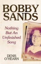 Bobby Sands - New Edition: Nothing But an Unfinished Song by Denis O'Hearn