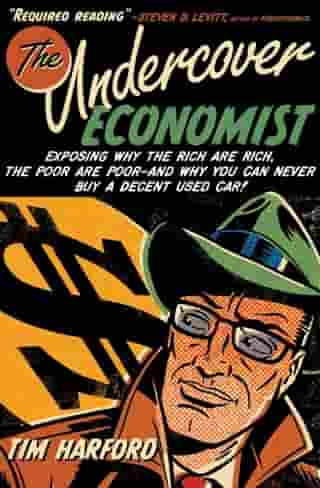 The Undercover Economist : Exposing Why The Rich Are Rich, The Poor Are Poor--And Why You Can Never Buy A Decent Used Car!
