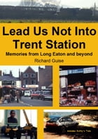 Lead Us Not Into Trent Station: Memories from Long Eaton and beyond by Richard Guise