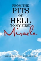 From the Pits of Hell : to My First Miracle by Billy Lucious Leineke Jr