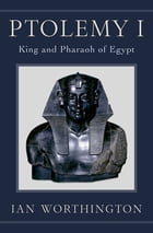 Ptolemy I: King and Pharaoh of Egypt
