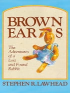 Brown Ears: The Adventures of a Lost and Found Rabbit by Stephen R. Lawhead