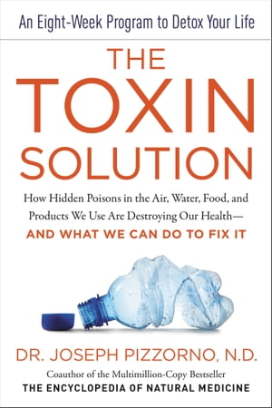 The Toxin Solution: How Hidden Poisons in the Air, Water, Food, and Products We Use Are Destroying Our Health--AND WHAT WE CAN DO TO FIX IT by Joseph Pizzorno