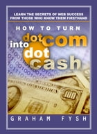 How to turn dotCom into dotCash: Learn the secrets of Web success from those who know them firsthand by Graham Fysh