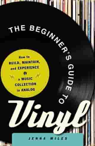The Beginner's Guide to Vinyl: How to Build, Maintain, and Experience a Music Collection in Analog by Jenna Miles