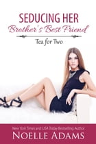 Seducing her Brother's Best Friend: Tea for Two, #3 by Noelle Adams