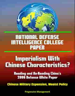 National Defense Intelligence College Paper: Imperialism With Chinese Characteristics? Reading and Re-Reading China's 2006 Defense White Paper - Chinese Military Expansion, Maoist Policy by Progressive Management
