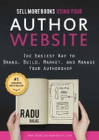 Sell More Books Using Your Author Website: The Easiest Way to Brand, Build, Market, and Manage Your Authorship by Radu Balas