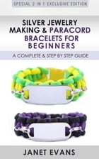 Silver Jewelry Making & Paracord Bracelets For Beginners : A Complete & Step by Step Guide: (Special 2 In 1 Exclusive Edition) by Janet Evans