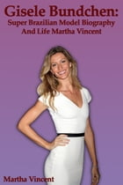 Gisele Bundchen: Super Brazilian Model Biography and Life by Martha Vincent